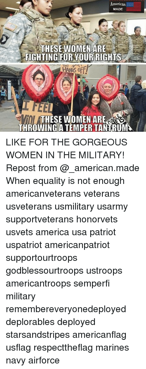 Temperic: American  MADE  THESE WOMEN ARE  SFIGHTING FOR YOUR RIGHTS  ARE  THROWING A TEMPER TANTRUM LIKE FOR THE GORGEOUS WOMEN IN THE MILITARY! Repost from @_american.made When equality is not enough americanveterans veterans usveterans usmilitary usarmy supportveterans honorvets usvets america usa patriot uspatriot americanpatriot supportourtroops godblessourtroops ustroops americantroops semperfi military remembereveryonedeployed deplorables deployed starsandstripes americanflag usflag respecttheflag marines navy airforce