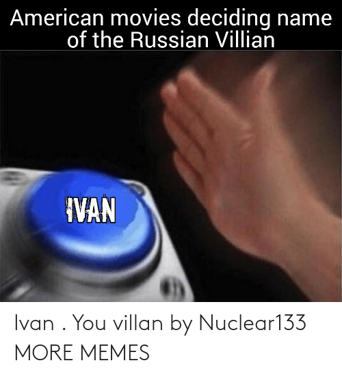 American: American movies deciding name  of the Russian Villian  IVAN Ivan . You villan by Nuclear133 MORE MEMES