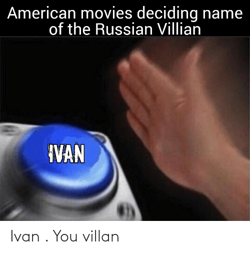 American: American movies deciding name  of the Russian Villian  IVAN Ivan . You villan