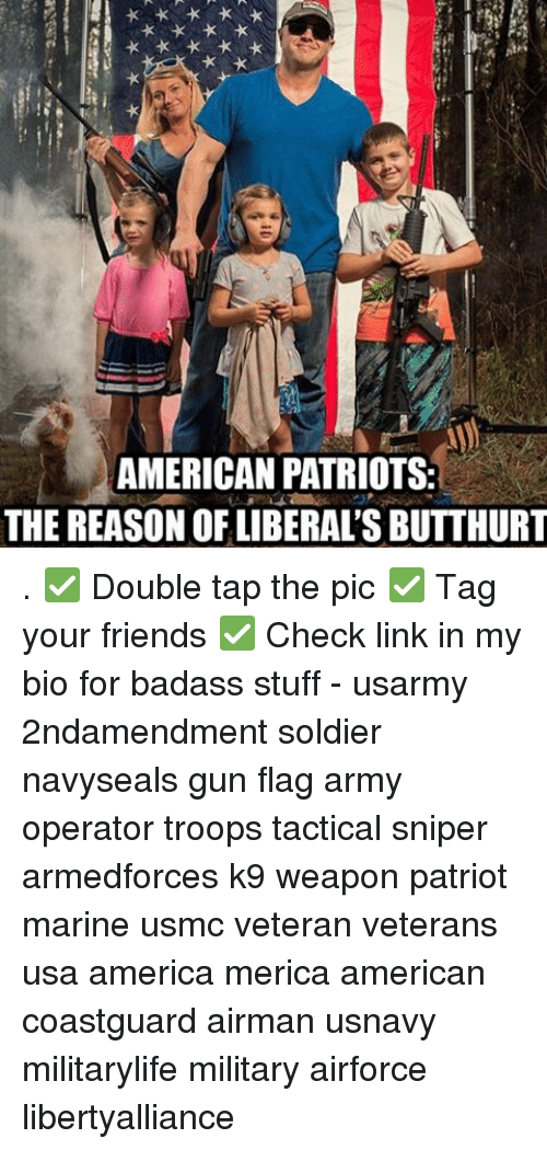 troop: AMERICAN PATRIOTS:  THE REASON OF LIBERAL'S BUTTHURT . ✅ Double tap the pic ✅ Tag your friends ✅ Check link in my bio for badass stuff - usarmy 2ndamendment soldier navyseals gun flag army operator troops tactical sniper armedforces k9 weapon patriot marine usmc veteran veterans usa america merica american coastguard airman usnavy militarylife military airforce libertyalliance