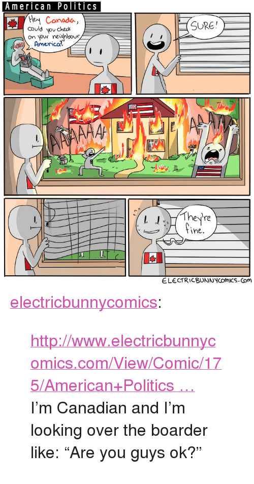 """boarder: American Politics  Canado  could vou checx  SURE  on your reiahou  America?  l They're  tine  ELECTRICBUNNNCOMICS.Com <p><a href=""""http://electricbunnycomics.tumblr.com/post/152133012796/httpwwwelectricbunnycomicscomviewcomic175a"""" class=""""tumblr_blog"""">electricbunnycomics</a>:</p>  <blockquote><p>  <a href=""""https://t.co/yvIJjPDEEu"""" title=""""http://www.electricbunnycomics.com/View/Comic/175/American+Politics"""">http://www.electricbunnycomics.com/View/Comic/175/American+Politics …</a> <br/>I'm Canadian and I'm looking over the boarder like: """"Are you guys ok?"""" <br/></p></blockquote>"""
