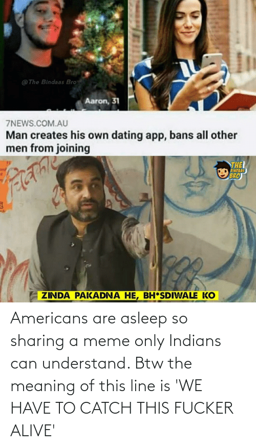 understand: Americans are asleep so sharing a meme only Indians can understand. Btw the meaning of this line is 'WE HAVE TO CATCH THIS FUCKER ALIVE'