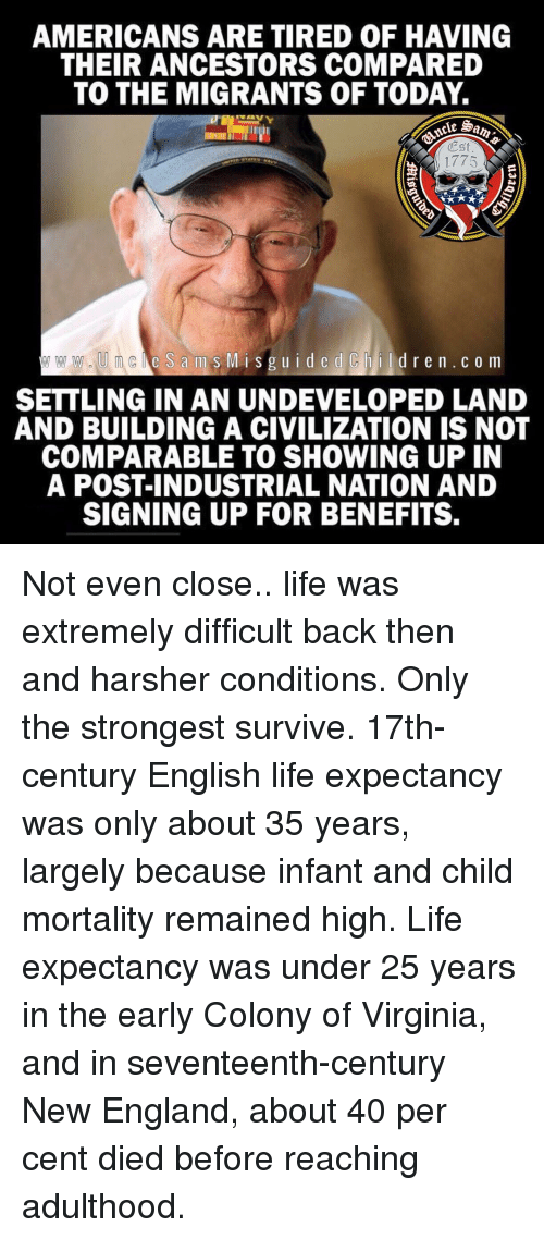 England, Life, and Memes: AMERICANS ARE TIRED OF HAVING  THEIR ANCESTORS COMPARED  TO THE MIGRANTS OF TODAY.  Est  1775  e S ams MisguidedChildren.c o m  SETTLING IN AN UNDEVELOPED LAND  AND BUILDING A CIVILIZATION IS NOT  COMPARABLE TO SHOWING UP IN  A POST-INDUSTRIAL NATION AND  SIGNING UP FOR BENEFITS. Not even close.. life was extremely difficult back then and harsher conditions. Only the strongest survive. 17th-century English life expectancy was only about 35 years, largely because infant and child mortality remained high. Life expectancy was under 25 years in the early Colony of Virginia, and in seventeenth-century New England, about 40 per cent died before reaching adulthood.