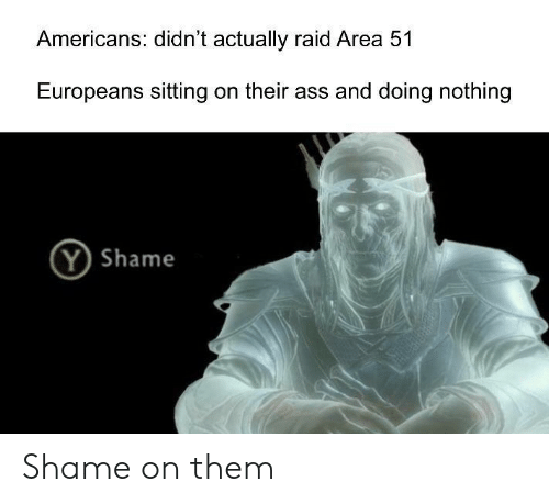 Ass, Area 51, and Raid: Americans: didn't actually raid Area 51  Europeans sitting on their ass and doing nothing  Y Shame Shame on them