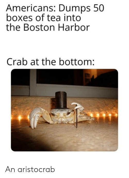 crab: Americans: Dumps 50  boxes of tea into  the Boston Harbor  Crab at the bottom: An aristocrab
