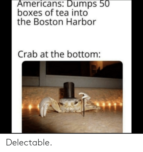 harbor: Americans: Dumps 50  boxes of tea into  the Boston Harbor  Crab at the bottom: Delectable.