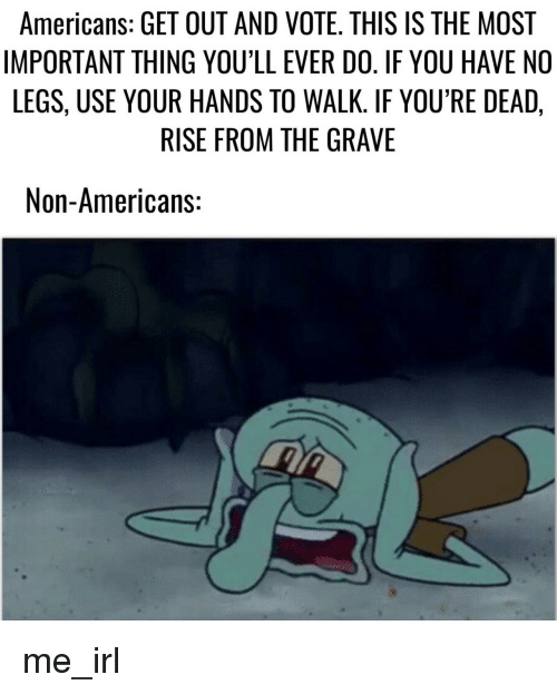 youre dead: Americans: GET OUT AND VOTE. THIS IS THE MOST  IMPORTANT THING YOU'LL EVER DO. IF YOU HAVE NO  LEGS, USE YOUR HANDS TO WALK. IF YOU'RE DEAD,  RISE FROM THE GRAVE  Non-Americans: me_irl