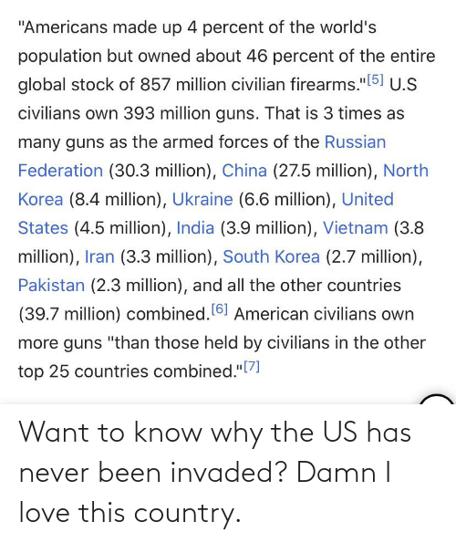 """Damn I Love: """"Americans made up 4 percent of the world's  population but owned about 46 percent of the entire  global stock of 857 million civilian firearms.""""[5] U.S  civilians own 393 million guns. That is 3 times as  many guns as the armed forces of the Russian  Federation (30.3 million), China (27.5 million), North  Korea (8.4 million), Ukraine (6.6 million), United  States (4.5 million), India (3.9 million), Vietnam (3.8  million), Iran (3.3 million), South Korea (2.7 million),  Pakistan (2.3 million), and all the other countries  (39.7 million) combined. 61 American civilians own  more guns """"than those held by civilians in the other  """"[7]  top 25 countries combined.""""