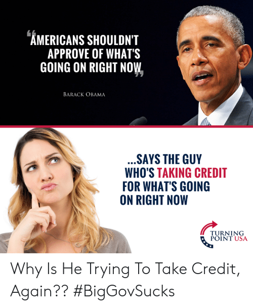 Approve Of: AMERICANS SHOULDN'T  APPROVE OF WHATS  GOING ON RIGHT NOW  BARACK OBAMA  SAYS THE GUY  WHO'S TAKING CREDIT  FOR WHAT'S GOING  ON RIGHT NOW  PURNIUSA  POINT USA Why Is He Trying To Take Credit, Again?? #BigGovSucks
