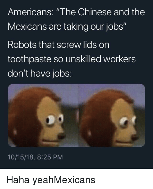 """Haha Yeah: Americans: """"The Chinese and the  Mexicans are taking our jobs""""  Robots that screw lids on  toothpaste so unskilled workers  don't have jobs:  10/15/18, 8:25 PM Haha yeahMexicans"""
