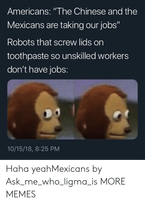 """Haha Yeah: Americans: """"The Chinese and the  Mexicans are taking our jobs""""  Robots that screw lids on  toothpaste so unskilled workers  don't have jobs:  10/15/18, 8:25 PM Haha yeahMexicans by Ask_me_who_ligma_is MORE MEMES"""