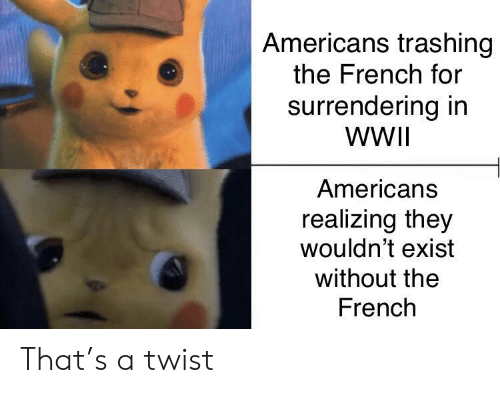 French: Americans trashing  the French for  surrendering in  WWII  Americans  realizing they  wouldn't exist  without the  French That's a twist