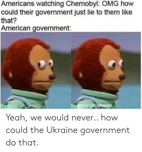 Omg, Yeah, and American: Americans watching Chernobyl: OMG how  could their government just lie to them like  that?  American government:  @beinglibertarian Yeah, we would never.. how could the Ukraine government do that.