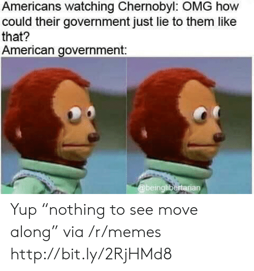"chernobyl: Americans watching Chernobyl: OMG how  could their government just lie to them like  that?  American government:  @beinglibertarian Yup ""nothing to see move along"" via /r/memes http://bit.ly/2RjHMd8"
