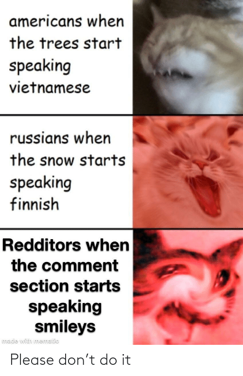 do it: americans when  the trees start  speaking  vietnamese  russians when  the snow starts  speaking  finnish  Redditors when  the comment  section starts  speaking  smileys  made with mematic Please don't do it