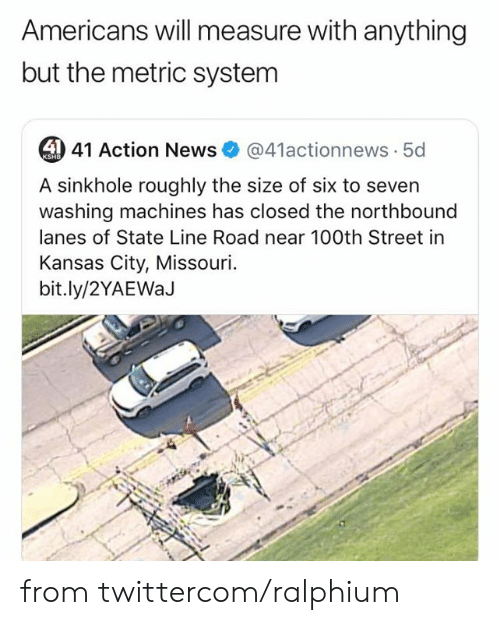 Dank, News, and Missouri: Americans will measure with anything  but the metric system  4 41 Action News  @41actionnews 5d  KSHB  A sinkhole roughly the size of six to seven  washing machines has closed the northbound  lanes of State Line Road near 100th Street in  Kansas City, Missouri  bit.ly/2YAEWaJ from twittercom/ralphium