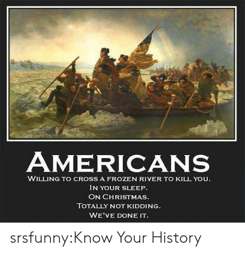 Christmas, Frozen, and Tumblr: AMERICANS  WILLING TO CROSS A FROZEN RIVER TO KILL YOU.  IN YOUR SLEEP.  ON CHRISTMAS.  TOTALLY NOT KIDDING  WE'VE DONE IT srsfunny:Know Your History