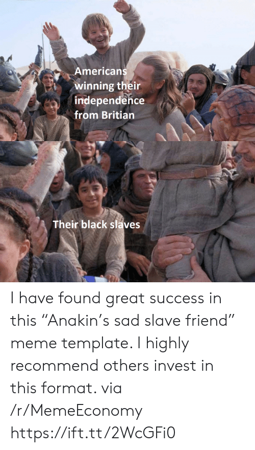 "Success: Americans  winning their  independence  from Britian  Their black slaves I have found great success in this ""Anakin's sad slave friend"" meme template. I highly recommend others invest in this format. via /r/MemeEconomy https://ift.tt/2WcGFi0"