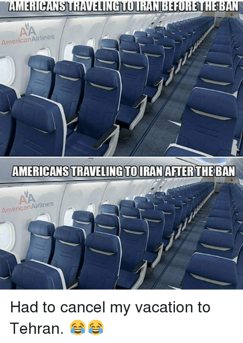 American Airlines: AMERICANSTRAVELINHTOURANBEFIRELMEBAN  AmericanAirlines  AMERICANSTRAVELING TO IRAN AFTER THE BAN  American Airlines Had to cancel my vacation to Tehran. 😂😂