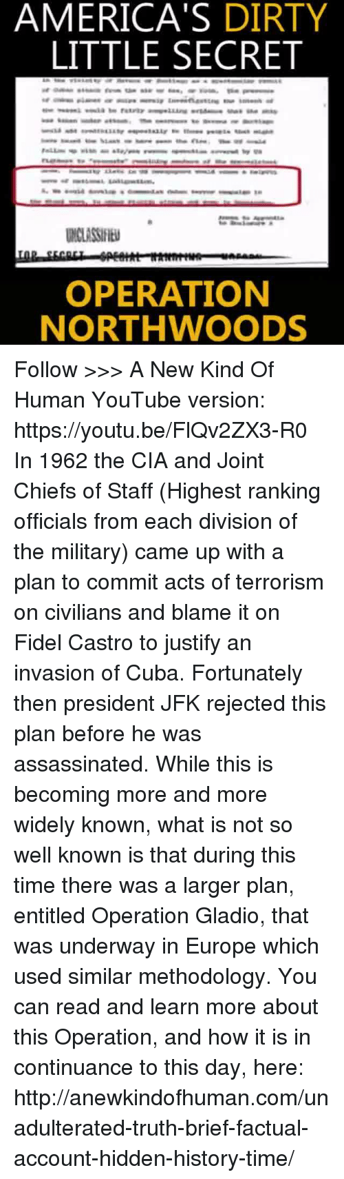 Fidel: AMERICA'S DIRTY  LITTLE SECRET  OPERATION  NORTHWOODS Follow >>> A New Kind Of Human YouTube version: https://youtu.be/FlQv2ZX3-R0   In 1962 the CIA and Joint Chiefs of Staff (Highest ranking officials from each division of the military) came up with a plan to commit acts of terrorism on civilians and blame it on Fidel Castro to justify an invasion of Cuba. Fortunately then president JFK rejected this plan before he was assassinated.  While this is becoming more and more widely known, what is not so well known is that during this time there was a larger plan, entitled Operation Gladio, that was underway in Europe which used similar methodology.  You can read and learn more about this Operation, and how it is in continuance to this day, here: http://anewkindofhuman.com/unadulterated-truth-brief-factual-account-hidden-history-time/