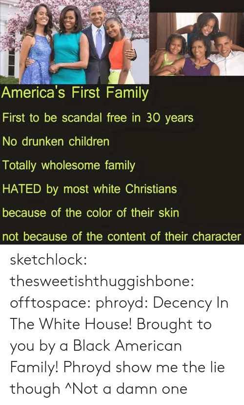 Children, Family, and Gif: America's First Family  First to be scandal free in 30 years  No drunken children  Totally wholesome family  HATED by most white Christians  because of the color of their skin  not because of the content of their character sketchlock:  thesweetishthuggishbone:  offtospace:  phroyd:  Decency In The White House! Brought to you by a Black American Family! Phroyd  show me the lie though  ^Not a damn one