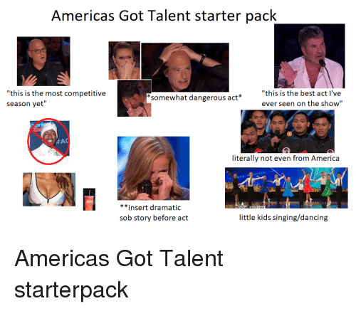 "America, Dancing, and Singing: Americas Got lalent starter pack  ""this is the most competitive  season yet""  somewhat dangerous act  ""this is the best act l've  ever seen on the show""  Ta  literally not even from America  **insert dramatic  sob story before act  little kids singing/dancing"