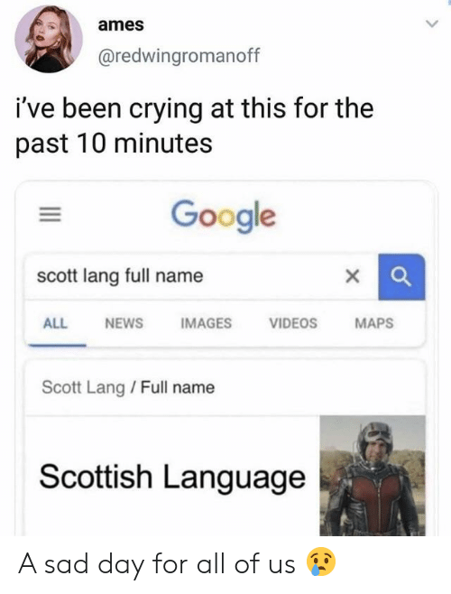 Scottish Language: ames  @redwingromanoff  i've been crying at this for the  past 10 minutes  Google  scott lang full name  X  ALL  NEWS  IMAGES  VIDEOS  MAPS  Scott Lang / Full name  Scottish Language A sad day for all of us 😢
