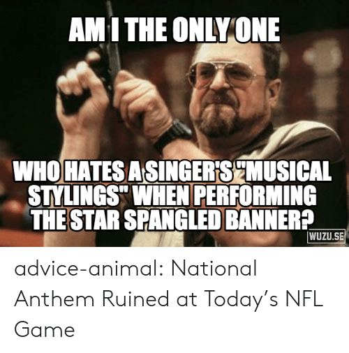 """The Star-Spangled Banner: AMI THE ONLY ONE  WHO HATESASINGER'SCMUSICAL  STYLINGS"""" WHEN PERFORMING  THE STAR SPANGLED BANNER?  WUZU.SE advice-animal:  National Anthem Ruined at Today's NFL Game"""