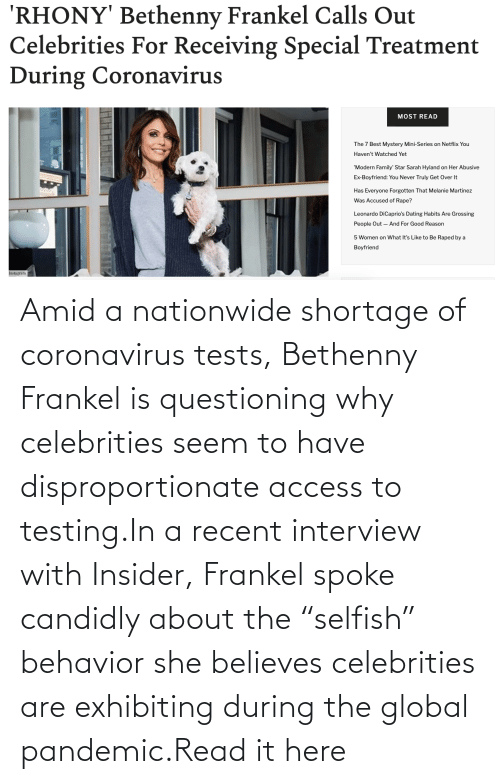 """rico: Amid a nationwide shortage of coronavirus tests, Bethenny Frankel is questioning why celebrities seem to have disproportionate access to testing.In a recent interview with Insider, Frankel spoke candidly about the """"selfish"""" behavior she believes celebrities are exhibiting during the global pandemic.Read it here"""