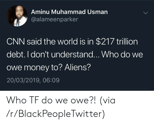 Blackpeopletwitter, cnn.com, and Money: Aminu Muhammad Usman  @alameenparker  CNN said the world is in $217 trillion  debt. I don't understand...Who do we  owe money to? Aliens?  20/03/2019, 06:09 Who TF do we owe?! (via /r/BlackPeopleTwitter)