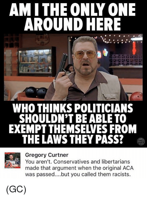 Passe: AMITHE ONLY ONE  AROUND HERE  WHO THINKS POLITICIANS  SHOULDN'T BE ABLE TO  EXEMPT THEMSELVES FROM  THE LAWS THEY PASS?  Gregory Curtner  You aren't. Conservatives and libertarians  made that argument when the original ACA  was passed..but you called them racists. (GC)