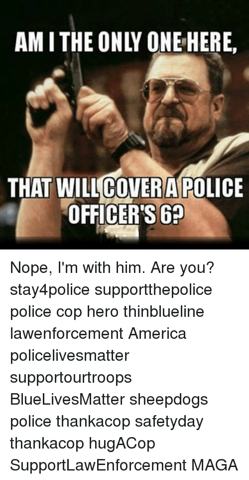 Sheepdog Police: AMITHE ONLY ONE HERE.  THAT COVER A POLICE  OFFICERS Nope, I'm with him. Are you? stay4police supportthepolice police cop hero thinblueline lawenforcement America policelivesmatter supportourtroops BlueLivesMatter sheepdogs police thankacop safetyday thankacop hugACop SupportLawEnforcement MAGA