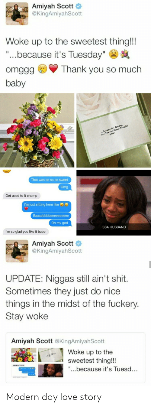 """God, Love, and Oh My God: Amiyah Scott  @KingAmiyahScott  Woke up to the sweetest thing!!!  """"...because it's Tuesday""""  omggg Thank you so much  baby  ner  For  That was so so so sweet  Get used to it champ  I'm just sitting here like  Oh my god  ISSA HUSBAND  I'm so glad you like it babe  Amiyah Scott  @KingAmiyahScott  UPDATE: Niggas still ain't shit.  Sometimes they just do nice  things in the midst of the fuckery.  Stay woke  Amiyah Scott @KingAmiyahScott  Woke up to the  sweetest thing!!!  """"...because it's Tuesd... Modern day love story"""