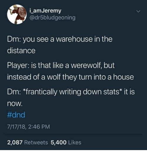 "werewolf: amJeremy  @dr5bludgeoning  Dm: you see a warehouse in the  distance  Player: is that like a werewolf, but  instead of a wolf they turn into a house  Dm: ""frantically writing down stats* it is  now  #dnd  7/17/18, 2:46 PM  2,087 Retweets 5,400 Likes"