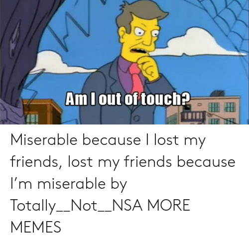 nsa: Amlout of touch2 Miserable because I lost my friends, lost my friends because I'm miserable by Totally__Not__NSA MORE MEMES