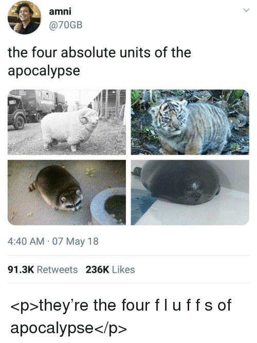 Apocalypse, May, and They: amni  @70GB  the four absolute units of the  apocalypse  4:40 AM 07 May 18  91.3K Retweets 236K Likes <p>they're the four f l u f f s of apocalypse</p>