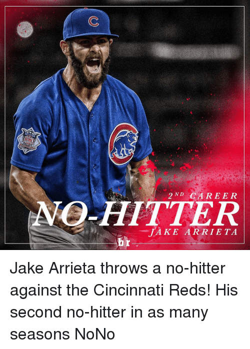 no hitter: AMO 2 ND  CAREER  ITTER  JAKE ARRIETA Jake Arrieta throws a no-hitter against the Cincinnati Reds! His second no-hitter in as many seasons NoNo