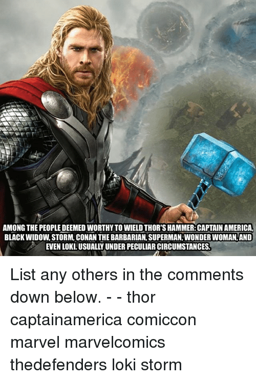 America, Memes, and Superman: AMONG THE PEOPLE DEEMED WORTHYTO WIELD THOR'S HAMMER: CAPTAIN AMERICA  BLACK WIDOW, STORM, CONAN THE BARBARIAN, SUPERMAN, WONDER WOMAN, AND  EVEN LOKI.USUALLY UNDER PECULIAR CIRCUMSTANCES List any others in the comments down below. - - thor captainamerica comiccon marvel marvelcomics thedefenders loki storm