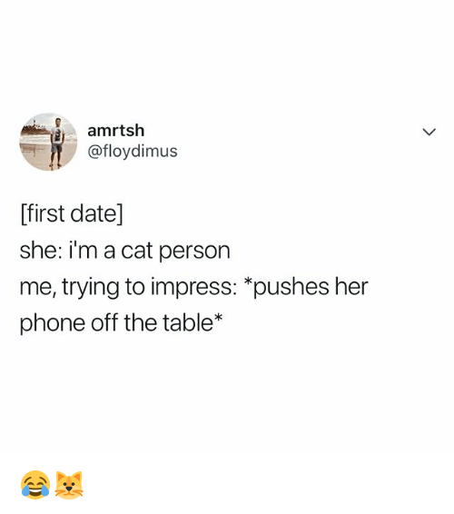 Phone, Date, and Relatable: amrtsh  @floydimus  ffirst date]  she: im a cat person  me, trying to impress: *pushes her  phone off the table* 😂🐱