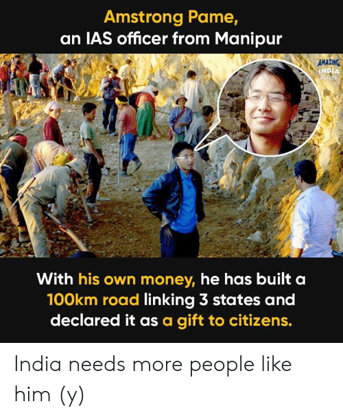 ias: Amstrong Pame,  an IAS officer from Manipur  AMAZING  With his own money, he has built a  100km road linking 3 states and  declared it as a gift to citizens. India needs more people like him (y)