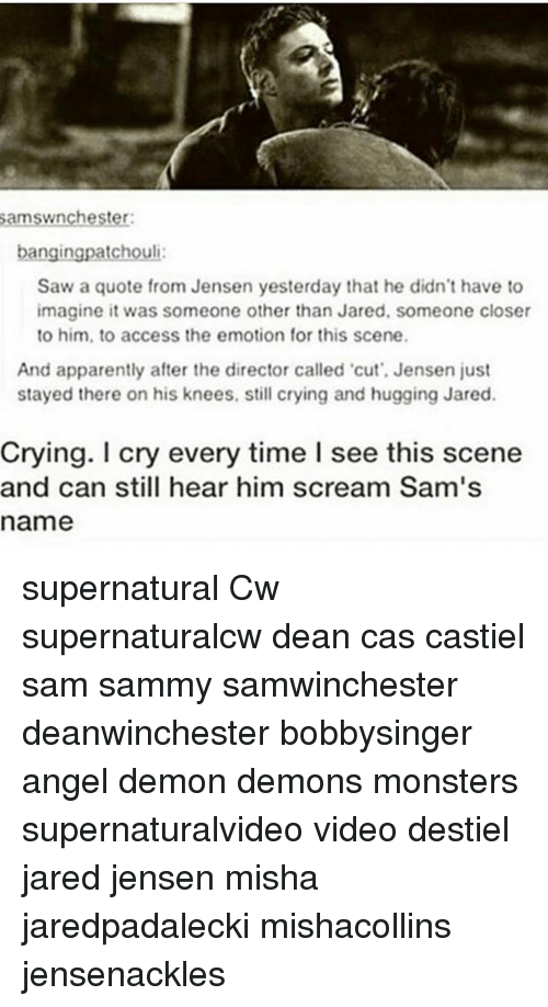 Closers: amswnchester  bangingpatchouli  Saw a quote from Jensen yesterday that he didn't have to  imagine it was someone other than Jared, someone closer  to him, to access the emotion for this scene.  And apparently after the director called cut', Jensen just  stayed there on his knees, still crying and hugging Jared.  Crying. I cry every time I see this scene  and can still hear him scream Sam's  name supernatural Cw supernaturalcw dean cas castiel sam sammy samwinchester deanwinchester bobbysinger angel demon demons monsters supernaturalvideo video destiel jared jensen misha jaredpadalecki mishacollins jensenackles