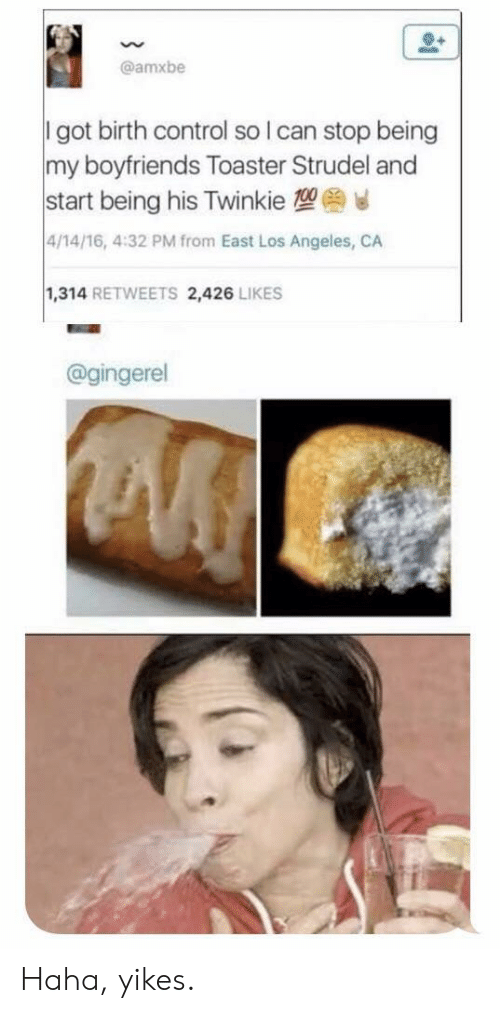 Control, Los Angeles, and Birth Control: @amxbe  I got birth control so I can stop being  my boyfriends Toaster Strudel andd  start being his Twinkie 1  4/14/16, 4:32 PM from East Los Angeles, CA  1,314 RETWEETS 2,426 LIKES  @gingerel Haha, yikes.