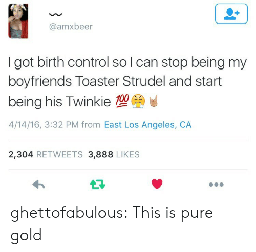 toaster strudel: @amxbeer  I got birth control so l can stop being my  boyfriends Toaster Strudel and start  being his Twinkie  4/14/16, 3:32 PM from East Los Angeles, CA  2,304 RETWEETS 3,888 LIKES ghettofabulous:  This is pure gold