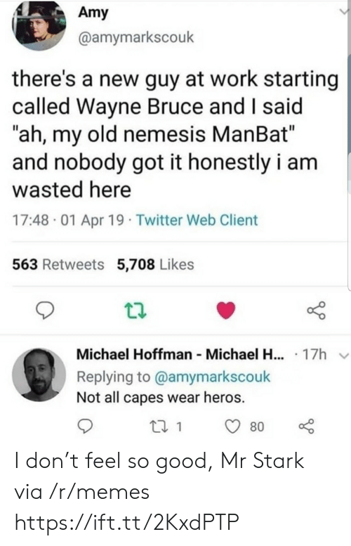 """My Old: Amy  @amymarkscouk  there's a new guy at work starting  called Wayne Bruce and I said  """"ah, my old nemesis ManBat""""  and nobody got it honestly i am  wasted here  17:48 01 Apr 19 Twitter Web Client  563 Retweets 5,708 Likes  Michael Hoffman Michael H... 17h  Replying to @amymarkscouk  Not all capes wear heros.  80 I don't feel so good, Mr Stark via /r/memes https://ift.tt/2KxdPTP"""