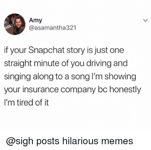 insurance company: Amy  @asamantha321  if your Snapchat story is just one  straight minute of you driving and  singing along to a song I'm showing  your insurance company bc honestly  I'm tired of it @sigh posts hilarious memes