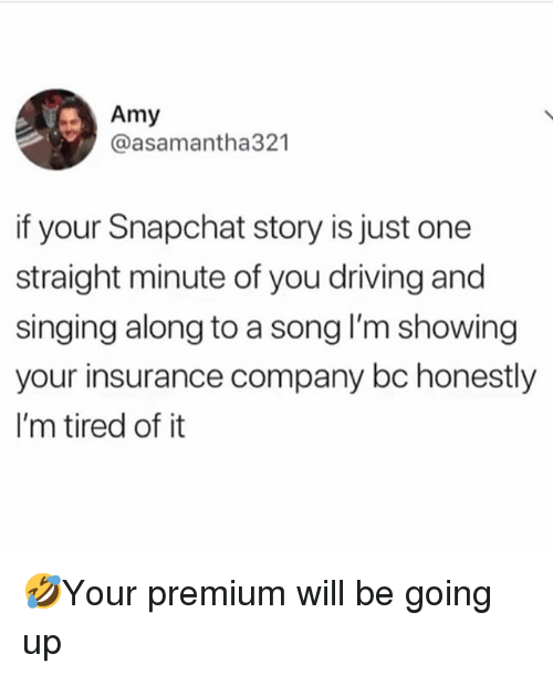 insurance company: Amy  @asamantha321  if your Snapchat story is just one  straight minute of you driving and  singing along to a song I'm showing  your insurance company bc honestly  I'm tired of it 🤣Your premium will be going up