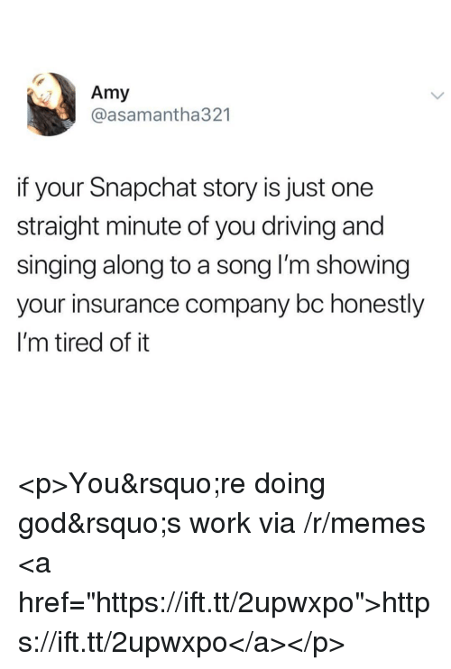 """insurance company: Amy  @asamantha321  if your Snapchat story is just one  straight minute of you driving and  singing along to a song l'm showing  your insurance company bc honestly  I'm tired of it <p>You&rsquo;re doing god&rsquo;s work via /r/memes <a href=""""https://ift.tt/2upwxpo"""">https://ift.tt/2upwxpo</a></p>"""