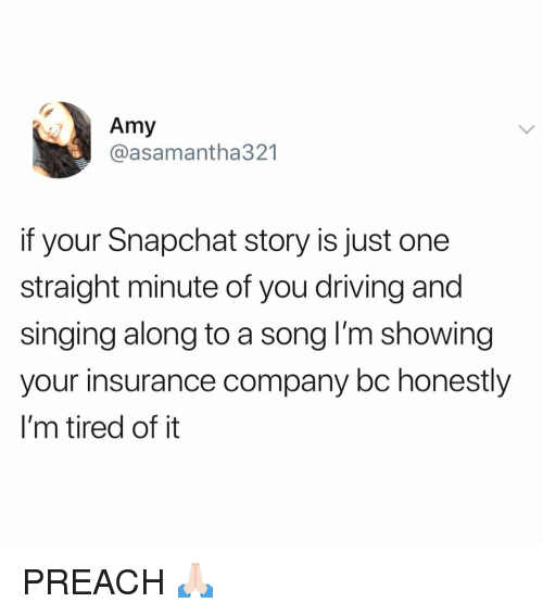 insurance company: Amy  @asamantha321  if your Snapchat story is just one  straight minute of you driving and  singing along to a song lI'm showing  your insurance company bc honestly  I'm tired of it PREACH 🙏🏻