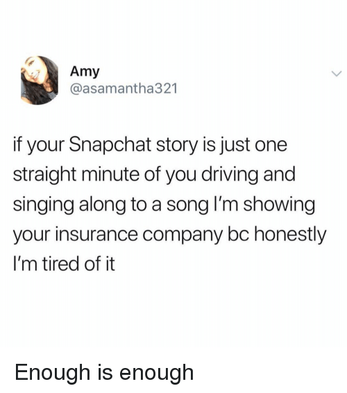 insurance company: Amy  @asamantha321  if your Snapchat story is just one  straight minute of you driving and  singing along to a song l'm showing  your insurance company bc honestly  I'm tired of it Enough is enough