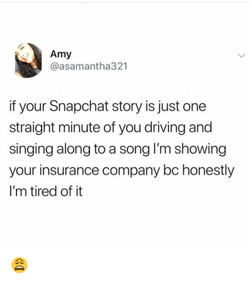 insurance company: Amy  @asamantha321  if your Snapchat story is just one  straight minute of you driving and  singing along to a song I'm showing  your insurance company bc honestly  I'm tired of it 😩